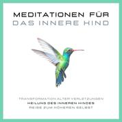 Meditationen für das Innere Kind - Transformation alter Verletzungen, Heilung des Inneren Kindes, Reise zum höheren Selbst