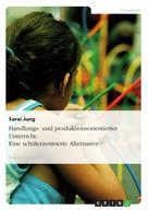 Sarai Jung: Handlungs- und produktionsorientierter Unterricht: Eine schülerzentrierte Alternative