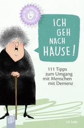 Kleine Helfer für die Altenpflege: Ich geh nach Hause! - 111 Tipps zum Umgang mit Menschen mit Demenz