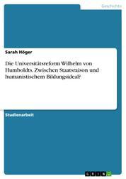 Die Universitätsreform Wilhelm von Humboldts. Zwischen Staatsraison und humanistischem Bildungsideal?