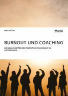 Ebru Altun: Burnout und Coaching. Die Möglichkeiten der Prävention von Burnout im Unternehmen