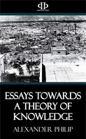 Alexander Philip: Essays Towards a Theory of Knowledge