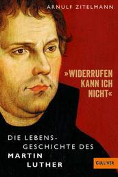 »Widerrufen kann ich nicht« - Die Lebensgeschichte des Martin Luther