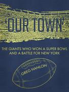 Greg Hanlon: 'Our Town': The Giants Who Won a Super Bowl and a Battle for New York ★★★★