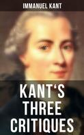 Immanuel Kant: Kant's Three Critiques: The Critique of Pure Reason, The Critique of Practical Reason & The Critique of Judgment