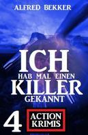 Alfred Bekker: Ich hab mal einen Killer gekannt: 4 Action Krimis