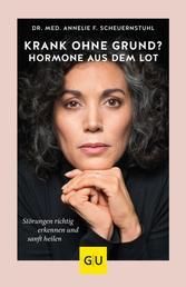 Krank ohne Grund? Hormone aus dem Lot - Störungen richtig erkennen und sanft heilen