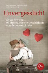 Unvergesslich! - 28 wahre und wildromantische Geschichten von der ersten Liebe