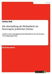 Die Abschaffung der Wehrpflicht als Konvergenz politischer Ströme - Analyse eines paradigmatischen Wandels in der deutschen Verteidigungspolitik