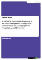 Thomas Briest: Betriebliche Gesundheitsförderung in stationären Pflegeeinrichtungen. Wie können durch Rückkehrgespräche Fehlzeiten gesenkt werden?