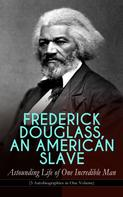 Frederick Douglass: FREDERICK DOUGLASS, AN AMERICAN SLAVE – Astounding Life of One Incredible Man (3 Autobiographies in One Volume)