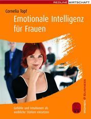 Emotionale Intelligenz für Frauen - Gefühle und Intuitionen als weibliche Stärken einsetzen