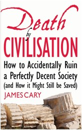 Death By Civilisation - How to Accidently Ruin a Perfectly Decent Society (and How it Might Still be Saved)
