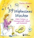 Charline Alcantara: 39 Wahnsinns Wochen - Wahre Cartoons zu Schwangerschaft, Geburt und Wochenbett