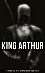 King Arthur: 10 Books of Tales & Myths about the Legendary King of Camelot - Stories & Legends of The Excalibur, Merlin, Holy Grale Quest & The Brave Knights of the Round Table