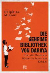Die geheime Bibliothek von Daraya - Über die Macht der Bücher in Zeiten des Krieges