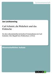 Carl Schmitt, die Wahrheit und das Politische - Zu den erkenntnistheoretischen Vorannahmen in Carl Schmitts ›Der Begriff des Politischen‹ (1932)