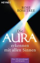 Die Aura erkennen - mit allen Sinnen - Über 100 Anwendungen und Beispiele
