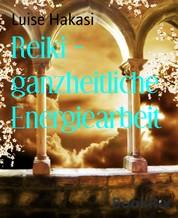 Reiki - ganzheitliche Energiearbeit - Ganzheitliche Energiearbeit mit physischen, mentalen, emotionalen und spirituellen Körpern - Level 1 bis 4