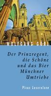 Wolfgang Görl: Der Prinzregent, die Schöne und das Bier. Münchner Umtriebe