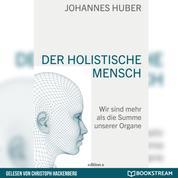 Der holistische Mensch - Wir sind mehr als die Summe unserer Organe (Ungekürzt)