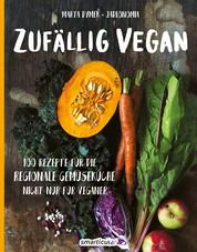 Zufällig vegan - 100 Rezepte für die regionale Gemüseküche - nicht nur für Veganer