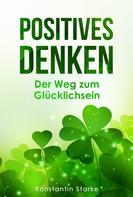 Konstantin Starke: Positives Denken – Der Weg zum Glücklichsein: Mit positiven Gedanken innere Ruhe und von jetzt auf Glück finden