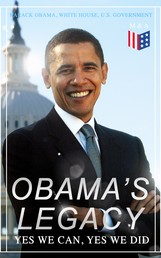 Obama's Legacy - Yes We Can, Yes We Did - Main Accomplishments & Projects, All Executive Orders, International Treaties, Inaugural Speeches and Farwell Address of the 44th President of the United States