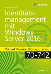 Identitätsmanagement mit Windows Server 2016 - Original Microsoft Prüfungstraining 70-742