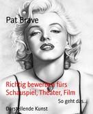 Pat Brave: Richtig bewerben fürs Schauspiel, Theater, Film