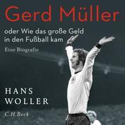 Gerd Müller - oder Wie das große Geld in den Fußball kam. Eine Biografie