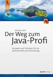 Der Weg zum Java-Profi - Konzepte und Techniken für die professionelle Java-Entwicklung