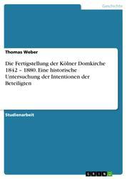 Die Fertigstellung der Kölner Domkirche 1842 – 1880. Eine historische Untersuchung der Intentionen der Beteiligten