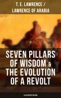 T. E. Lawrence / Lawrence of Arabia: Seven Pillars of Wisdom & The Evolution of a Revolt (Illustrated Edition)