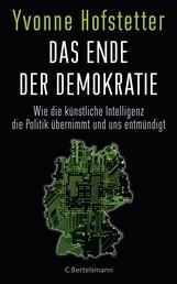 Das Ende der Demokratie - Wie die künstliche Intelligenz die Politik übernimmt und uns entmündigt