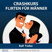 Crashkurs - Erfolgreich Flirten für Männer - Schnelles Basiswissen der Verführung