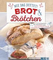 Wie das duftet! Brot & Brötchen - Mit Extrakapiteln Glutenfrei und Gesunde Brotaufstriche
