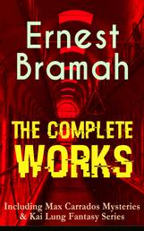 The Complete Works of Ernest Bramah (Including Max Carrados Mysteries & Kai Lung Fantasy Series) - The Secret of the League, The Coin of Dionysius, The Game Played In the Dark, The Bravo of London, The Tilling Shaw Mystery, The Secret of Dunstan's Tower, The Missing Witness Sensation…