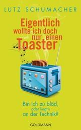 Eigentlich wollte ich doch nur einen Toaster - Bin ich zu blöd, oder liegt's an der Technik?