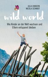 Wild World - Wie Kinder an der Welt wachsen und Eltern entspannt bleiben