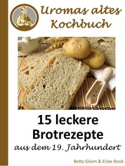 Uromas altes Kochbuch - 15 leckere Brotrezepte aus dem 19. Jahrhundert