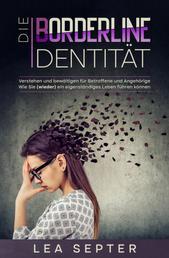 Die Borderline Identität - Verstehen und bewältigen für Betroffene und Angehörige Wie Sie (wieder) ein eigenständiges Leben führen können