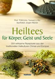 Heiltees für Körper, Geist und Seele - 304 wirksame Rezepturen aus den traditionellen Heilkulturen Chinas und Europas