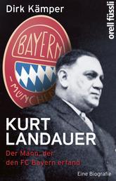 Kurt Landauer - Der Mann, der den FC Bayern erfand. Eine Biografie