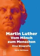 Herrmann Horst: Martin Luther – Vom Mönch zum Menschen