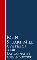 John Stuart Mill: A System Of Logic, Ratiocinative And Inductive