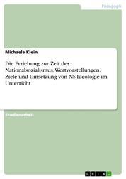 Die Erziehung zur Zeit des Nationalsozialismus. Wertvorstellungen, Ziele und Umsetzung von NS-Ideologie im Unterricht