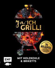 Ja, ich grill! – Mit Holzkohle und Briketts - Die perfekte Glut: 30 Rezepte für Fisch, Fleisch und Gemüse