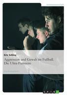 Eric Schley: Aggression und Gewalt im Fußball. Die Ultra-Fanszene