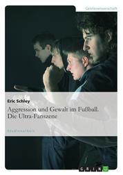 Aggression und Gewalt im Fußball. Die Ultra-Fanszene